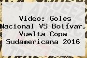 Video: Goles Nacional VS Bolívar, Vuelta <b>Copa Sudamericana 2016</b>