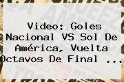 Video: Goles <b>Nacional VS Sol De América</b>, Vuelta Octavos De Final ...