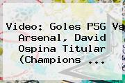 Video: Goles <b>PSG Vs Arsenal</b>, David Ospina Titular (Champions ...