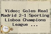 Video: Goles Real Madrid 2-1 Sporting Lisboa <b>Champions League</b> ...