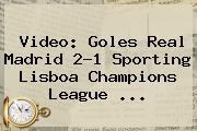 Video: Goles Real Madrid 2-1 Sporting Lisboa <b>Champions League</b> ...