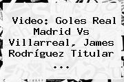 Video: Goles <b>Real Madrid</b> Vs Villarreal, James Rodríguez Titular ...