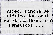 Video: Hincha De <b>Atlético Nacional</b> Hace Gesto Grosero A Fanáticos ...