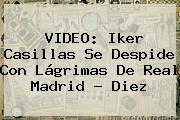VIDEO: <b>Iker Casillas</b> Se Despide Con Lágrimas De Real Madrid - Diez