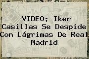 VIDEO: <b>Iker Casillas</b> Se Despide Con Lágrimas De Real Madrid