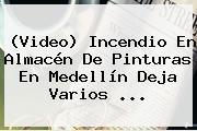 (Video) <b>Incendio</b> En Almacén De Pinturas En <b>Medellín</b> Deja Varios ...