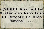 (VIDEO) ¡Increíble! Misterioso Niño Guió El Rescate De <b>Alan Ruschel</b> ...