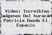 Video: Increíbles Imágenes Del <b>huracán Patricia Desde El Espacio</b>
