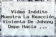 Video Inédito Muestra La Reacción Violenta De <b>Johnny Depp</b> Hacia ...