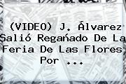 (VIDEO) J. Álvarez Salió Regañado De La <b>Feria De Las Flores</b> Por ...