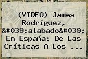 (VIDEO) <b>James Rodríguez</b>, &#039;alabado&#039; En España: De Las Críticas A Los ...