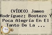 (VÍDEO) <b>James Rodríguez</b>: Bostezo Y Poca Alegría En El Tanto De La ...