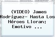 (VIDEO) <b>James Rodríguez</b>? Hasta Los Héroes Lloran: Emotivo <b>...</b>
