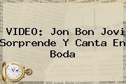 VIDEO: Jon <b>Bon Jovi</b> Sorprende Y Canta En Boda