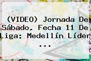 (VIDEO) Jornada De Sábado, Fecha 11 De Liga: Medellín Líder ...