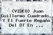 (VIDEO) <b>Juan Guillermo Cuadrado</b>, Y El Fuerte Regaño Del DT En <b>...</b>