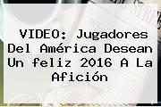 VIDEO: Jugadores Del América Desean Un <b>feliz 2016</b> A La Afición