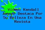 Vídeo: <b>Kendall Jenner</b> Destaca Por Su Belleza En Una Revista