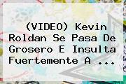 (VIDEO) <b>Kevin Roldan</b> Se Pasa De Grosero E Insulta Fuertemente A <b>...</b>