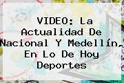 VIDEO: La Actualidad De <b>Nacional</b> Y Medellín, En Lo De <b>Hoy</b> Deportes