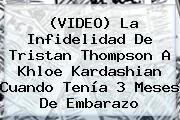 (VIDEO) La Infidelidad De Tristan Thompson A <b>Khloe Kardashian</b> Cuando Tenía 3 Meses De Embarazo