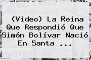 (Video) La Reina Que Respondió Que <b>Simón Bolívar</b> Nació En Santa ...