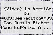 (Video) La Versión De &#039;<b>Despacito</b>&#039; Con <b>Justin Bieber</b> Pone Eufórica A ...