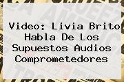 Video: <b>Livia Brito</b> Habla De Los Supuestos Audios Comprometedores