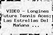 VIDEO - Longines Future <b>Tennis</b> Aces: Las Estrellas Del Mañana ...