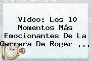 Video: Los 10 Momentos Más Emocionantes De La Carrera De <b>Roger</b> ...
