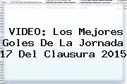 VIDEO: Los Mejores Goles De La Jornada 17 Del Clausura <b>2015</b>