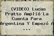 (VIDEO) <b>Lucas Pratto</b> Amplió La Cuenta Para Argentina Y Empezó A ...