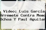 Video: Luis García Arremete Contra Memo Ochoa Y <b>Paul Aguilar</b>