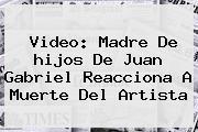 Video: Madre De <b>hijos</b> De <b>Juan Gabriel</b> Reacciona A Muerte Del Artista