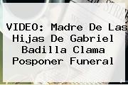 VIDEO: Madre De Las Hijas De <b>Gabriel Badilla</b> Clama Posponer Funeral