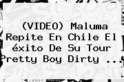 (VIDEO) Maluma Repite En Chile El <b>éxito</b> De Su Tour Pretty Boy Dirty <b>...</b>