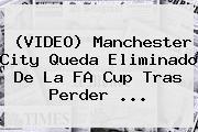 (VIDEO) <b>Manchester City</b> Queda Eliminado De La FA Cup Tras Perder ...