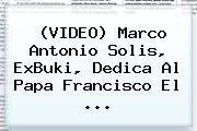 (VIDEO) <b>Marco Antonio Solis</b>, ExBuki, Dedica Al Papa Francisco El <b>...</b>