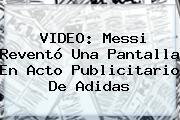 VIDEO: Messi Reventó Una Pantalla En Acto Publicitario De <b>Adidas</b>