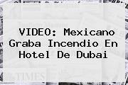 VIDEO: Mexicano Graba Incendio En Hotel De <b>Dubai</b>