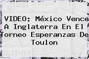 VIDEO: México Vence A Inglaterra En El Torneo <b>Esperanzas De Toulon</b>