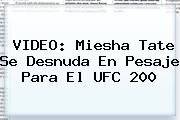 VIDEO: <b>Miesha Tate</b> Se Desnuda En Pesaje Para El UFC 200