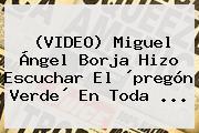 (VIDEO) Miguel Ángel Borja Hizo Escuchar El ´<b>pregón Verde</b>´ En Toda ...