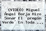 (VIDEO) <b>Miguel Ángel Borja</b> Hizo Sonar El ´pregón Verde´ En Toda ...