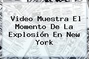 Video Muestra El Momento De La Explosión En <b>New York</b>