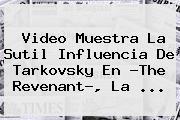 Video Muestra La Sutil Influencia De Tarkovsky En ?<b>The Revenant</b>?, La <b>...</b>