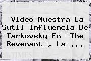 Video Muestra La Sutil Influencia De Tarkovsky En ?<b>The Revenant</b>?, La <b>...</b>