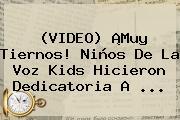 (VIDEO) ¡Muy Tiernos! Niños De <b>La Voz Kids</b> Hicieron Dedicatoria A ...