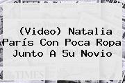 (Video) Natalia París Con Poca Ropa Junto A Su Novio