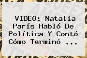 VIDEO: <b>Natalia París</b> Habló De Política Y Contó Cómo Terminó ...